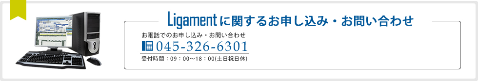 Ligamentに関するお申し込み・お問い合わせ お電話でのお申し込み・お問い合わせ045-326-6301 受付時間:0:00~00:00(土日祝日休)